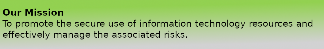 Our Mission - To promote the secure use of information technology resources and effectively manage the associated risks.